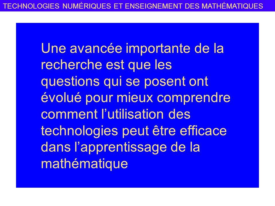 TECHNOLOGIES NUMÉRIQUES ET ENSEIGNEMENT DES MATHÉMATIQUES Une avancée importante de la recherche est que les questions qui se posent ont évolué pour mieux comprendre comment lutilisation des technologies peut être efficace dans lapprentissage de la mathématique