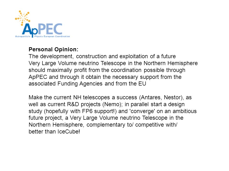 Personal Opinion: The development, construction and exploitation of a future Very Large Volume neutrino Telescope in the Northern Hemisphere should maximally profit from the coordination possible through ApPEC and through it obtain the necessary support from the associated Funding Agencies and from the EU Make the current NH telescopes a success (Antares, Nestor), as well as current R&D projects (Nemo); in parallel start a design study (hopefully with FP6 support!) and converge on an ambitious future project, a Very Large Volume neutrino Telescope in the Northern Hemisphere, complementary to/ competitive with/ better than IceCube!