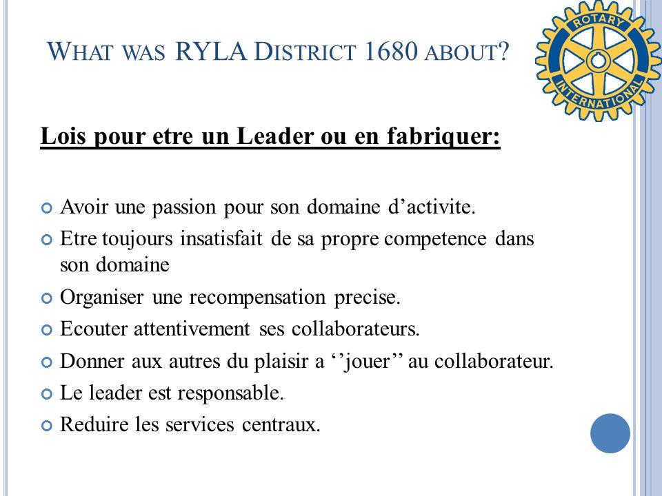 W HAT WAS RYLA D ISTRICT 1680 ABOUT ? Lois pour etre un Leader ou en fabriquer: Avoir une passion pour son domaine dactivite. Etre toujours insatisfai