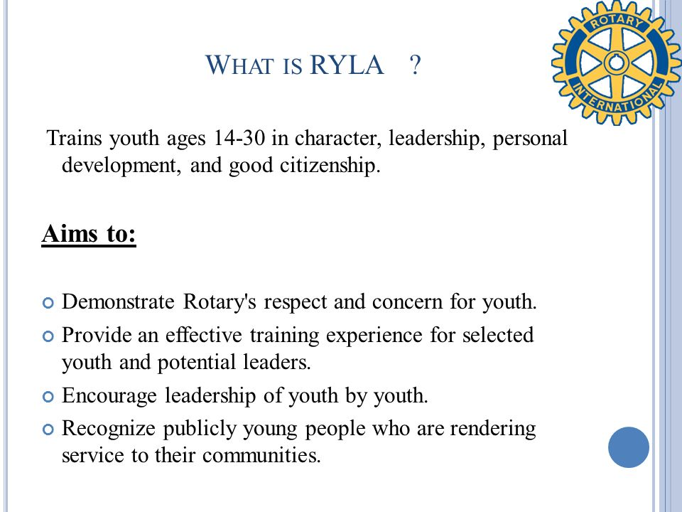 W HAT IS RYLA? Trains youth ages 14-30 in character, leadership, personal development, and good citizenship. Aims to: Demonstrate Rotary's respect and