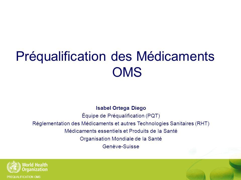 PREQUALIFICATION OMS Isabel Ortega Diego Équipe de Préqualification (PQT) Réglementation des Médicaments et autres Technologies Sanitaires (RHT) Médic