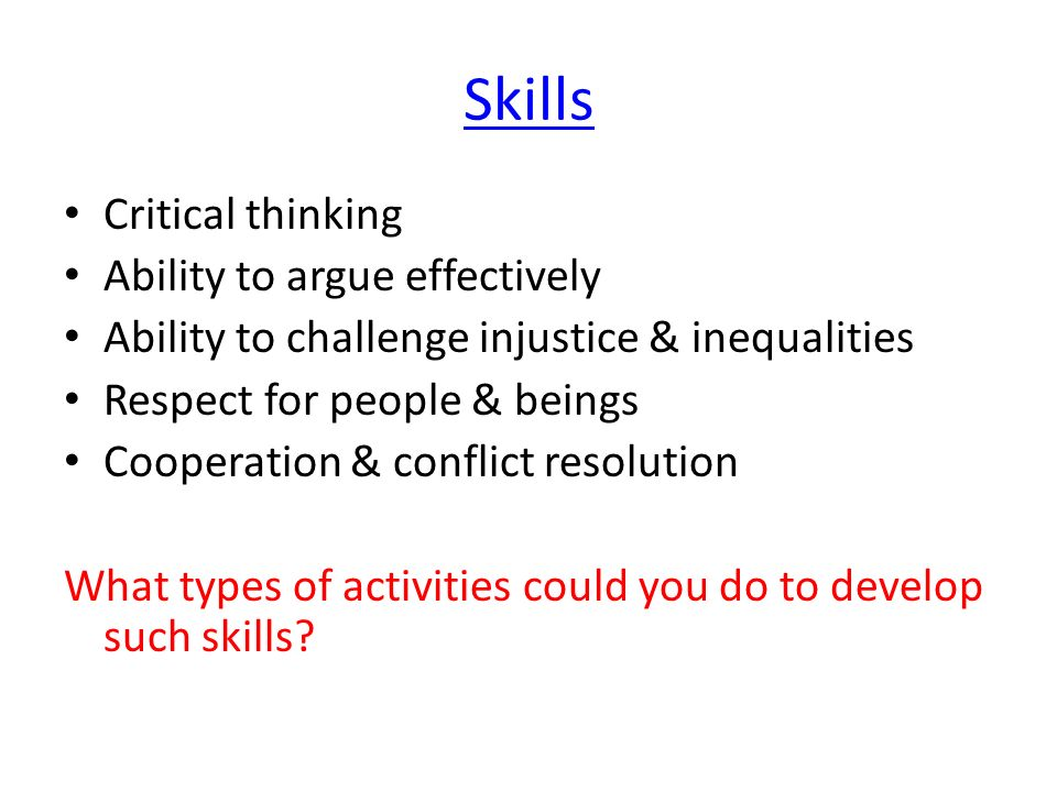 Skills Critical thinking Ability to argue effectively Ability to challenge injustice & inequalities Respect for people & beings Cooperation & conflict