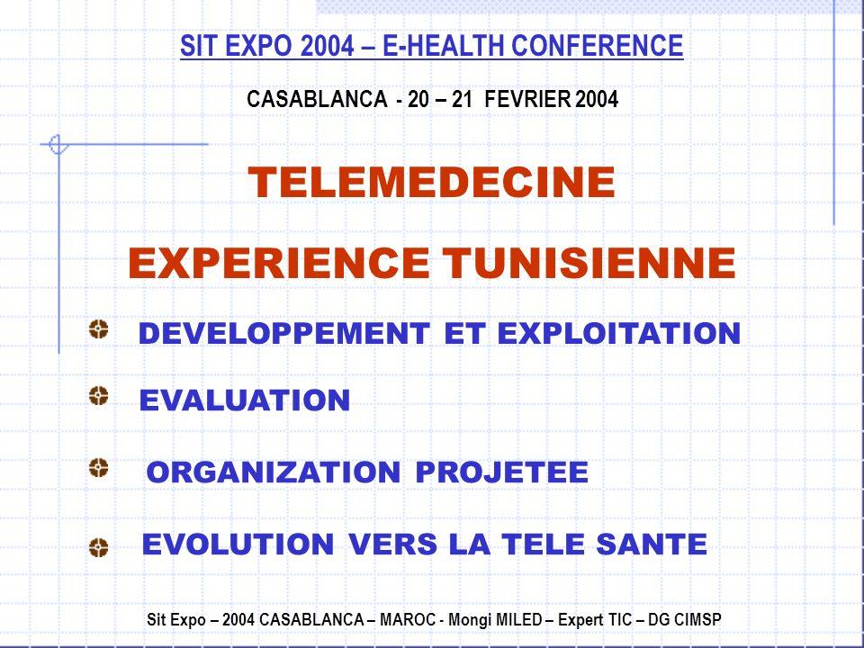 SIT EXPO 2004 – E-HEALTH CONFERENCE CASABLANCA - 20 – 21 FEVRIER 2004 TELEMEDECINE EXPERIENCE TUNISIENNE Sit Expo – 2004 CASABLANCA – MAROC - Mongi MILED – Expert TIC – DG CIMSP DEVELOPPEMENT ET EXPLOITATION EVALUATION ORGANIZATION PROJETEE EVOLUTION VERS LA TELE SANTE