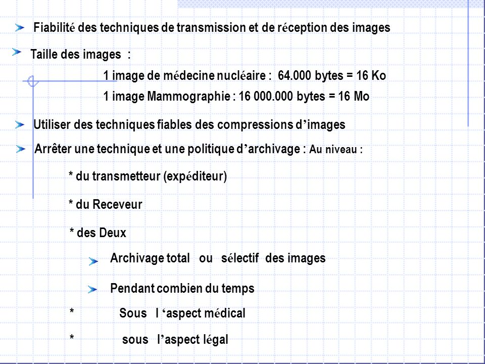 Fiabilit é des techniques de transmission et de r é ception des images Taille des images : 1 image de m é decine nucl é aire : 64.000 bytes = 16 Ko 1 image Mammographie : 16 000.000 bytes = 16 Mo Arrêter une technique et une politique d archivage : Au niveau : * du transmetteur (exp é diteur) * du Receveur * des Deux Archivage total ou s é lectif des images Pendant combien du temps * Sous l aspect m é dical * sous l aspect l é gal Utiliser des techniques fiables des compressions d images