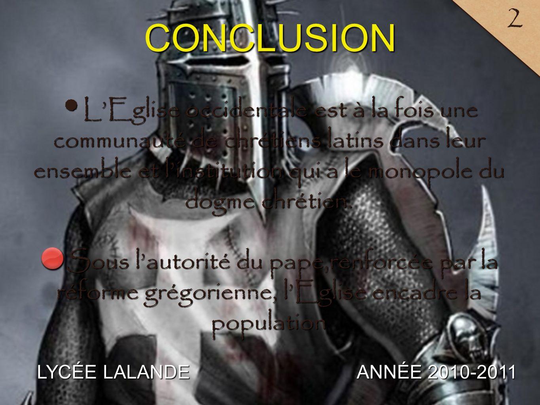 LYCÉE LALANDE ANNÉE 2010-2011 2 CONCLUSION 1 LEglise occidentale est à la fois une communauté de chrétiens latins dans leur ensemble et linstitution qui a le monopole du dogme chrétien.