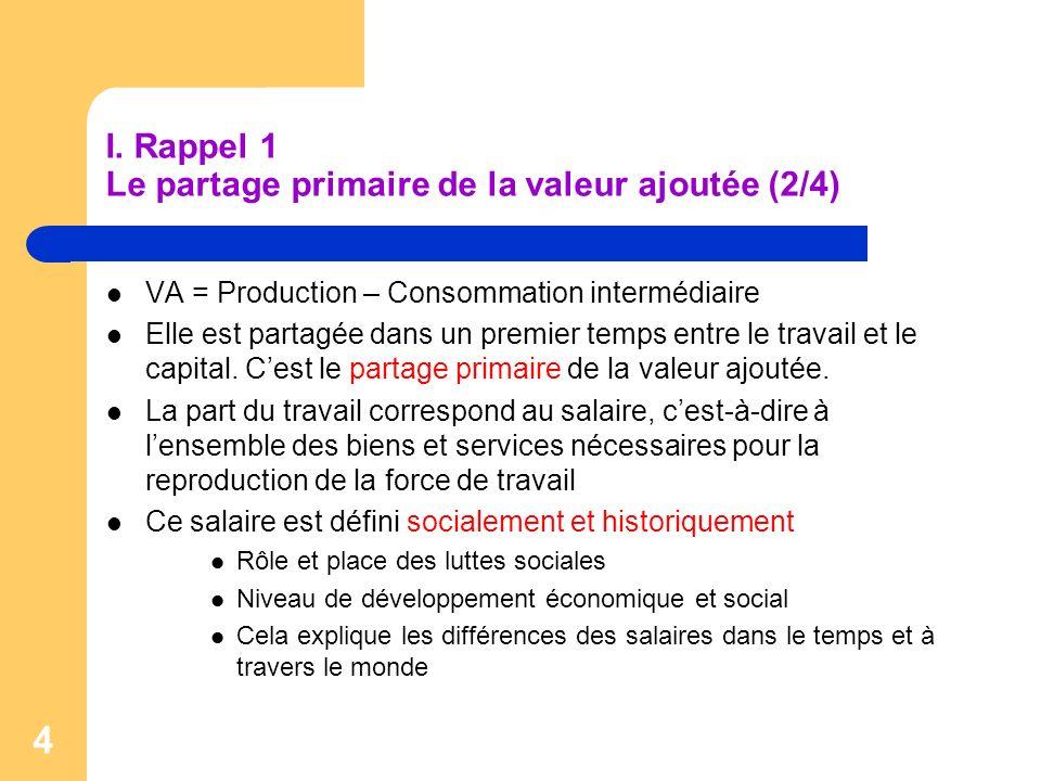 4 I. Rappel 1 Le partage primaire de la valeur ajoutée (2/4) VA = Production – Consommation intermédiaire Elle est partagée dans un premier temps entr