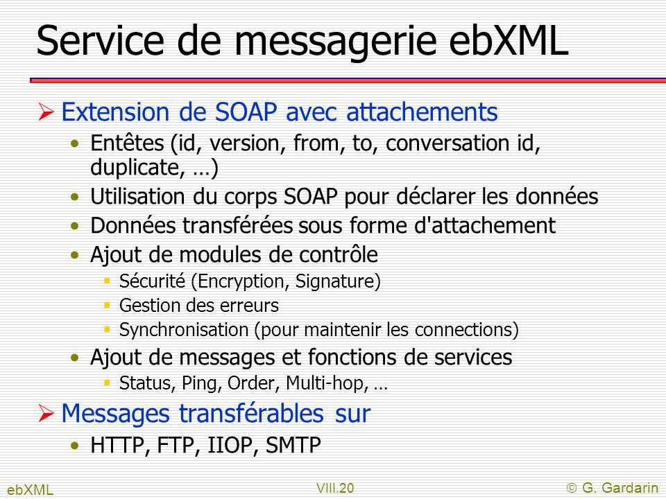 VIII.20 G. Gardarin Service de messagerie ebXML Extension de SOAP avec attachements Entêtes (id, version, from, to, conversation id, duplicate, …) Uti