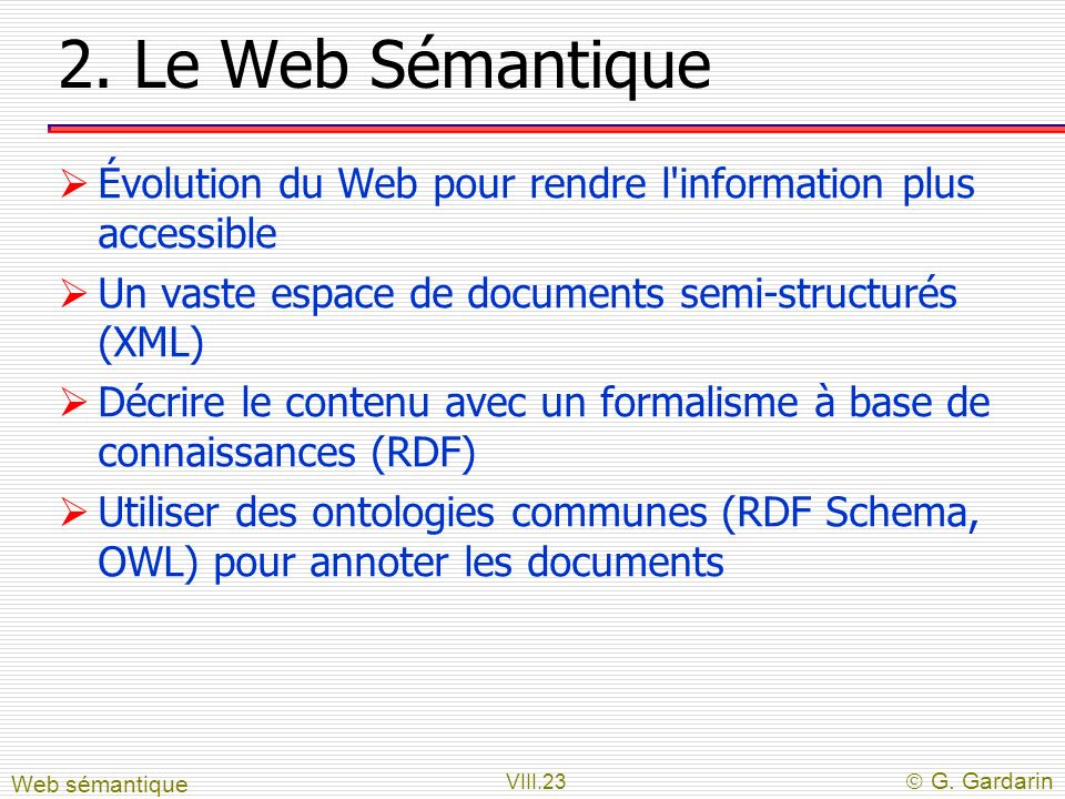 VIII.23 G. Gardarin 2. Le Web Sémantique Évolution du Web pour rendre l'information plus accessible Un vaste espace de documents semi-structurés (XML)