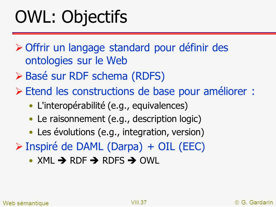 VIII.37 G. Gardarin OWL: Objectifs Offrir un langage standard pour définir des ontologies sur le Web Basé sur RDF schema (RDFS) Etend les construction