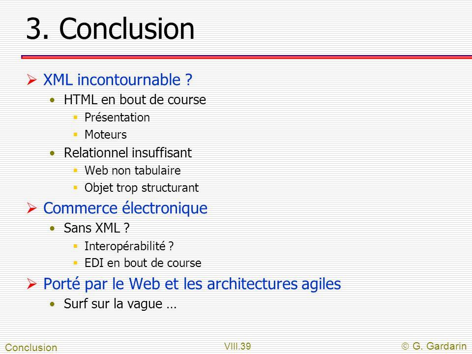 VIII.39 G. Gardarin 3. Conclusion XML incontournable ? HTML en bout de course Présentation Moteurs Relationnel insuffisant Web non tabulaire Objet tro