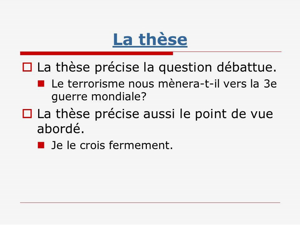 La thèse La thèse précise la question débattue. Le terrorisme nous mènera-t-il vers la 3e guerre mondiale? La thèse précise aussi le point de vue abor