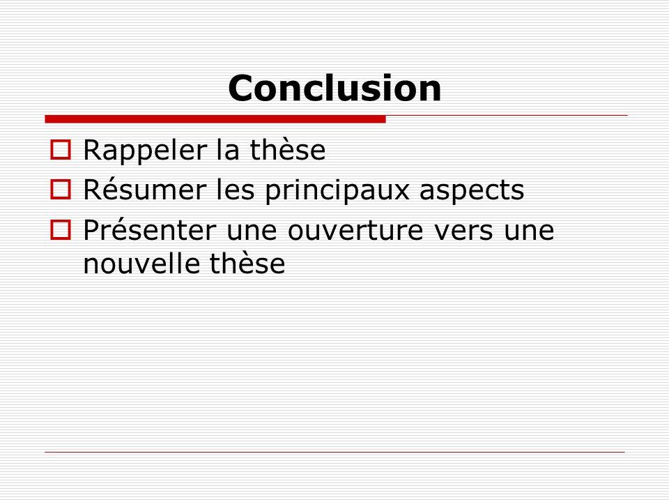 Conclusion Rappeler la thèse Résumer les principaux aspects Présenter une ouverture vers une nouvelle thèse