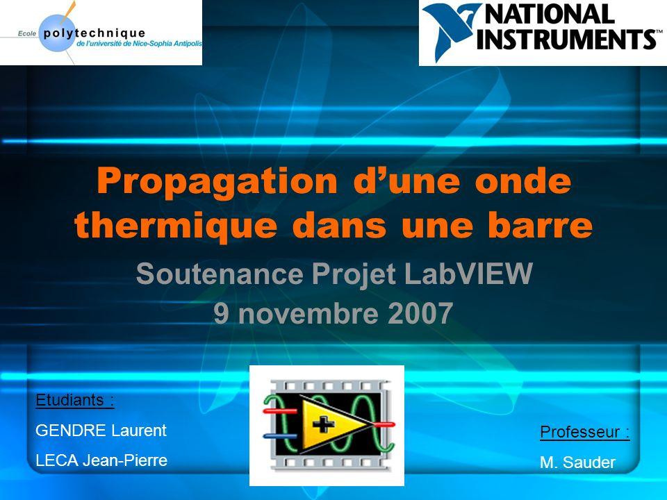 Propagation dune onde thermique dans une barre Soutenance Projet LabVIEW 9 novembre 2007 Etudiants : GENDRE Laurent LECA Jean-Pierre Professeur : M.