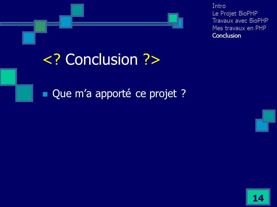 14 Que ma apporté ce projet ? Intro Le Projet BioPHP Travaux avec BioPHP Mes travaux en PHP Conclusion