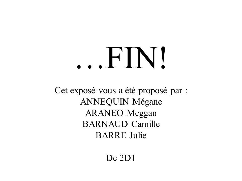 …FIN! Cet exposé vous a été proposé par : ANNEQUIN Mégane ARANEO Meggan BARNAUD Camille BARRE Julie De 2D1