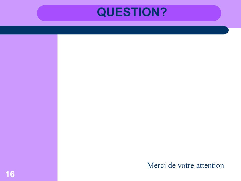 16 QUESTION? Merci de votre attention