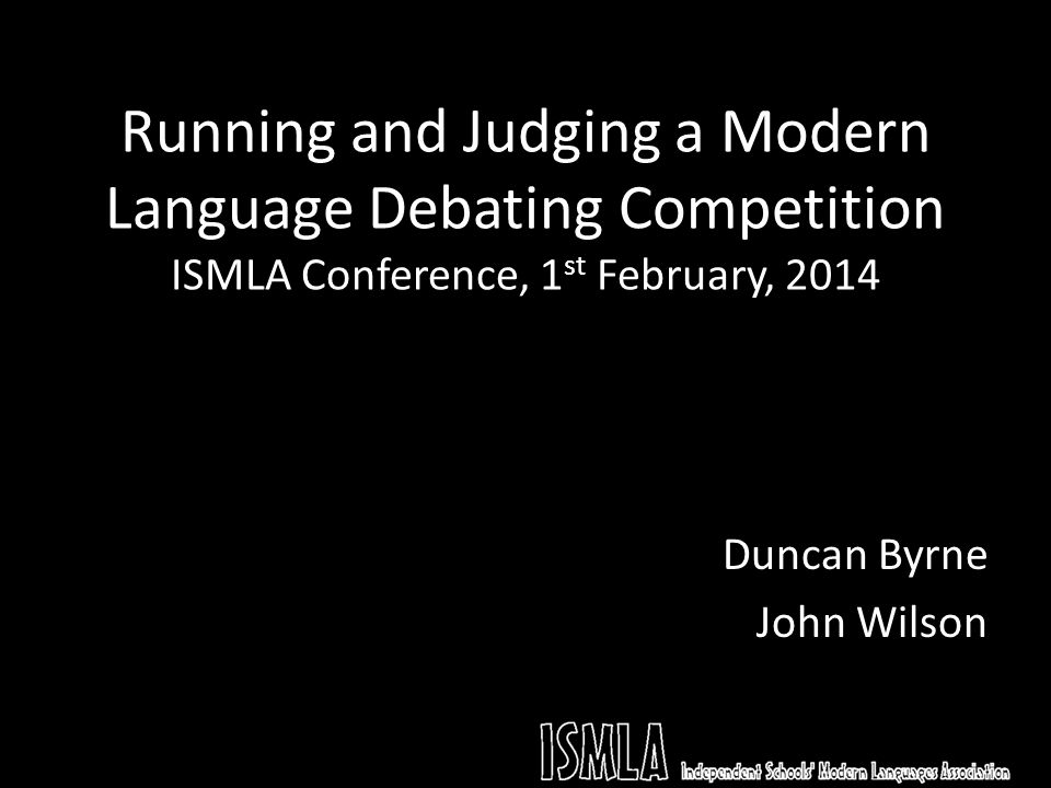Running and Judging a Modern Language Debating Competition ISMLA Conference, 1 st February, 2014 Duncan Byrne John Wilson