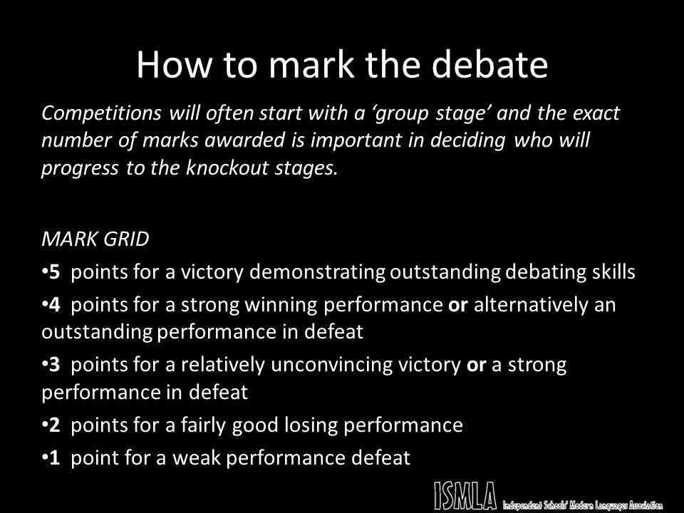 How to mark the debate Competitions will often start with a group stage and the exact number of marks awarded is important in deciding who will progress to the knockout stages.