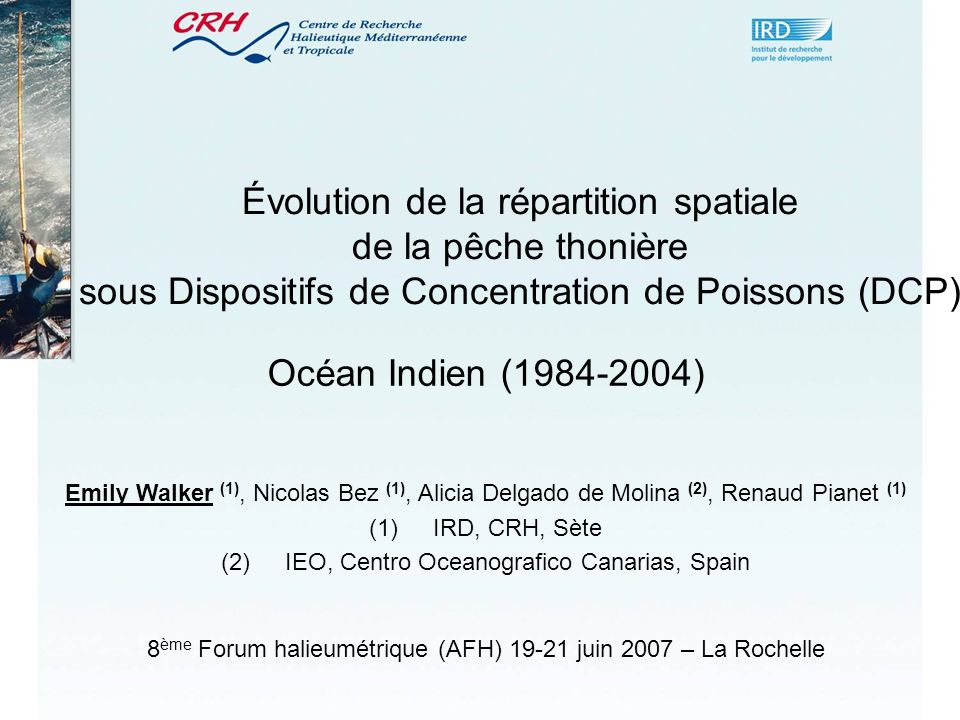 Évolution de la répartition spatiale de la pêche thonière sous Dispositifs de Concentration de Poissons (DCP) Océan Indien (1984-2004) 8 ème Forum halieumétrique (AFH) 19-21 juin 2007 – La Rochelle Emily Walker (1), Nicolas Bez (1), Alicia Delgado de Molina (2), Renaud Pianet (1) (1)IRD, CRH, Sète (2)IEO, Centro Oceanografico Canarias, Spain