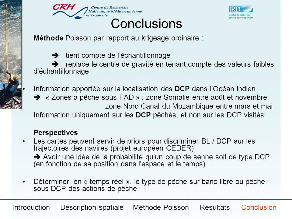 Conclusions Méthode Poisson par rapport au krigeage ordinaire : tient compte de léchantillonnage replace le centre de gravité en tenant compte des valeurs faibles déchantillonnage Information apportée sur la localisation des DCP dans lOcéan indien « Zones à pêche sous FAD » : zone Somalie entre août et novembre zone Nord Canal du Mozambique entre mars et mai Information uniquement sur les DCP pêchés, et non sur les DCP visités Perspectives Les cartes peuvent servir de priors pour discriminer BL / DCP sur les trajectoires des navires (projet européen CEDER) Avoir une idée de la probabilité quun coup de senne soit de type DCP (en fonction de sa position dans lespace et le temps) Déterminer, en « temps réel », le type de pêche sur banc libre ou pêche sous DCP des actions de pêche IntroductionDescription spatialeMéthode PoissonRésultatsConclusion