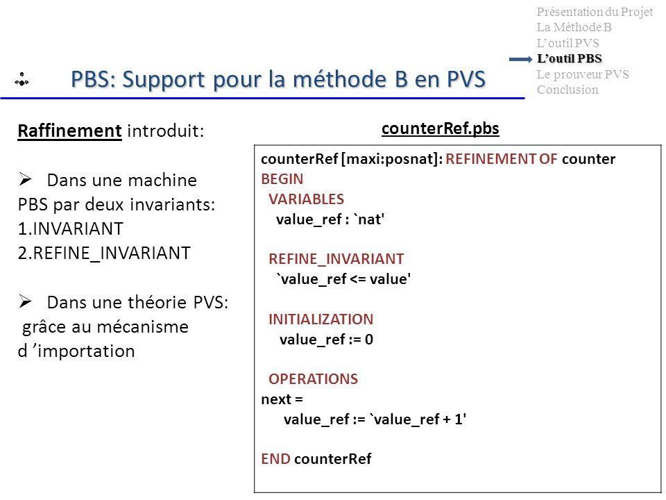 Loutil PBS Présentation du Projet La Méthode B Loutil PVS Loutil PBS Le prouveur PVS Conclusion Raffinement introduit: Dans une machine PBS par deux invariants: 1.INVARIANT 2.REFINE_INVARIANT Dans une théorie PVS: grâce au mécanisme d importation counterRef [maxi:posnat]: REFINEMENT OF counter BEGIN VARIABLES value_ref : `nat REFINE_INVARIANT `value_ref <= value INITIALIZATION value_ref := 0 OPERATIONS next = value_ref := `value_ref + 1 END counterRef counterRef.pbs PBS: Support pour la méthode B en PVS