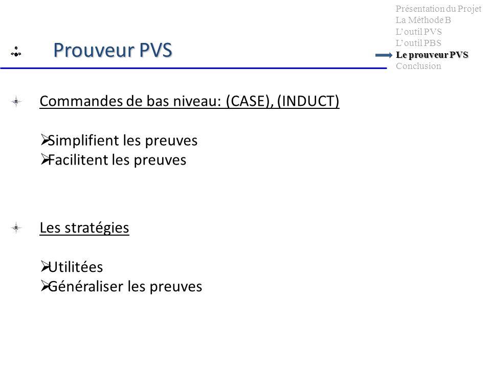 Commandes de bas niveau: (CASE), (INDUCT) Simplifient les preuves Facilitent les preuves Le prouveur PVS Présentation du Projet La Méthode B Loutil PV