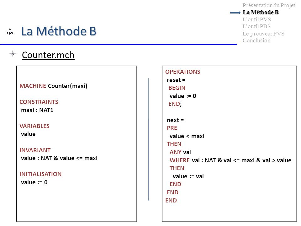 La Méthode B La Méthode B Présentation du Projet La Méthode B Loutil PVS Loutil PBS Le prouveur PVS Conclusion OPERATIONS reset = BEGIN value := 0 END