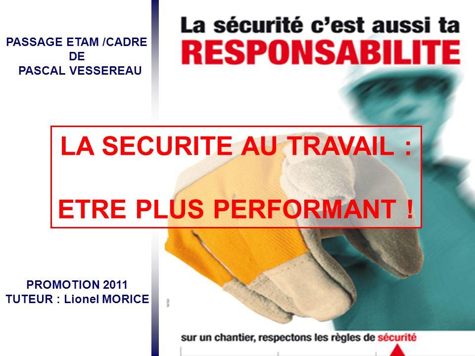 PASSAGE ETAM /CADRE DE PASCAL VESSEREAU PROMOTION 2011 TUTEUR : Lionel MORICE LA SECURITE AU TRAVAIL : ETRE PLUS PERFORMANT !