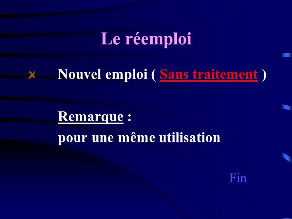 Le réemploi Nouvel emploi ( Sans traitement ) Remarque : pour une même utilisation Fin