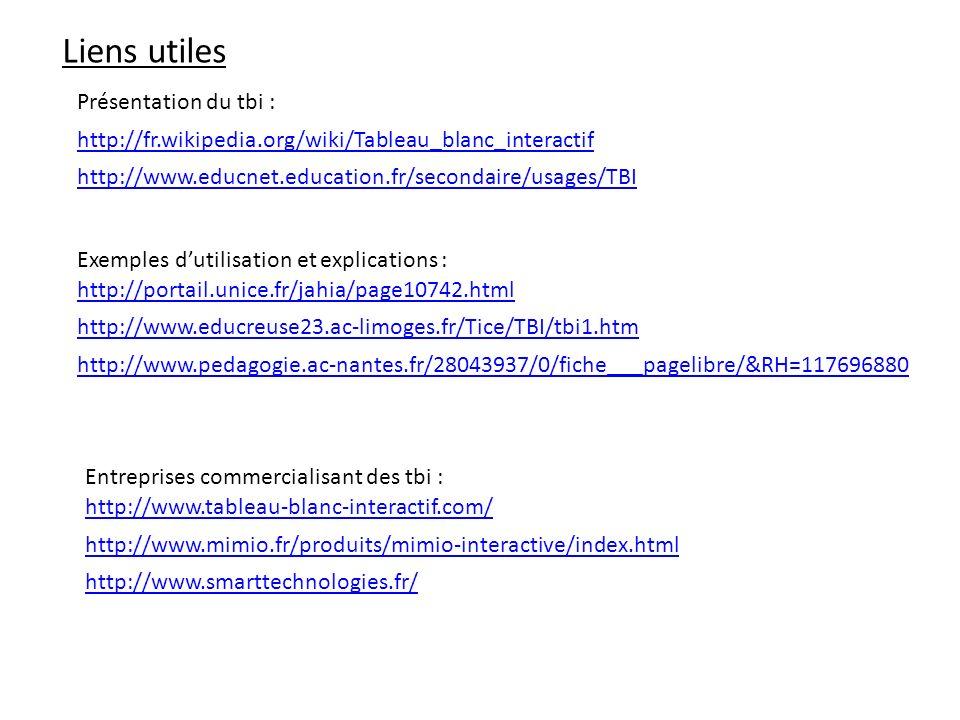 Liens utiles http://portail.unice.fr/jahia/page10742.html http://www.educreuse23.ac-limoges.fr/Tice/TBI/tbi1.htm Exemples dutilisation et explications : Entreprises commercialisant des tbi : http://www.tableau-blanc-interactif.com/ http://www.mimio.fr/produits/mimio-interactive/index.html http://fr.wikipedia.org/wiki/Tableau_blanc_interactif Présentation du tbi : http://www.smarttechnologies.fr/ http://www.educnet.education.fr/secondaire/usages/TBI http://www.pedagogie.ac-nantes.fr/28043937/0/fiche___pagelibre/&RH=117696880