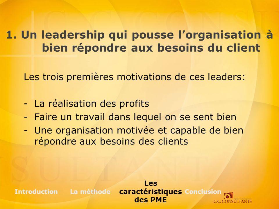 Les trois premières motivations de ces leaders: -La réalisation des profits -Faire un travail dans lequel on se sent bien -Une organisation motivée et capable de bien répondre aux besoins des clients IntroductionLa méthode Les caractéristiques des PME Conclusion 1.