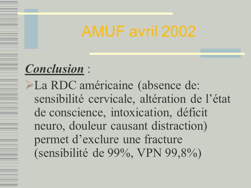 AMUF avril 2002 Conclusion : La RDC américaine (absence de: sensibilité cervicale, altération de létat de conscience, intoxication, déficit neuro, douleur causant distraction) permet dexclure une fracture (sensibilité de 99%, VPN 99,8%)
