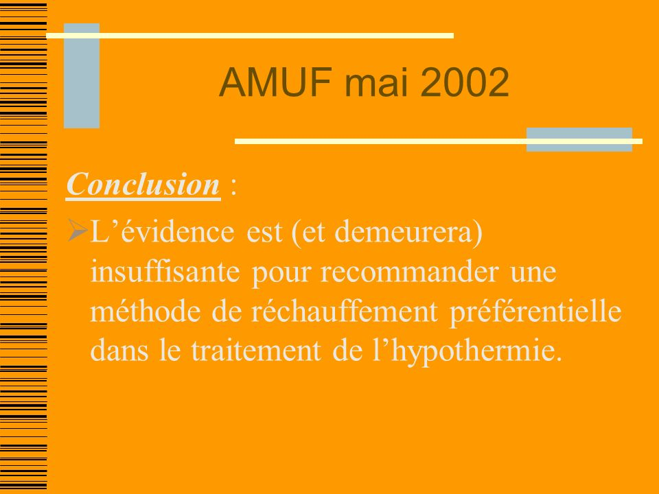 AMUF mai 2002 Conclusion : Lévidence est (et demeurera) insuffisante pour recommander une méthode de réchauffement préférentielle dans le traitement de lhypothermie.