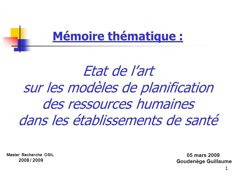 32 Mémoire thématique : Etat de lart sur les modèles de planification des ressources humaines dans les établissements de santé 05 mars 2009 Goudenège Guillaume Master Recherche OSIL 2008 / 2009