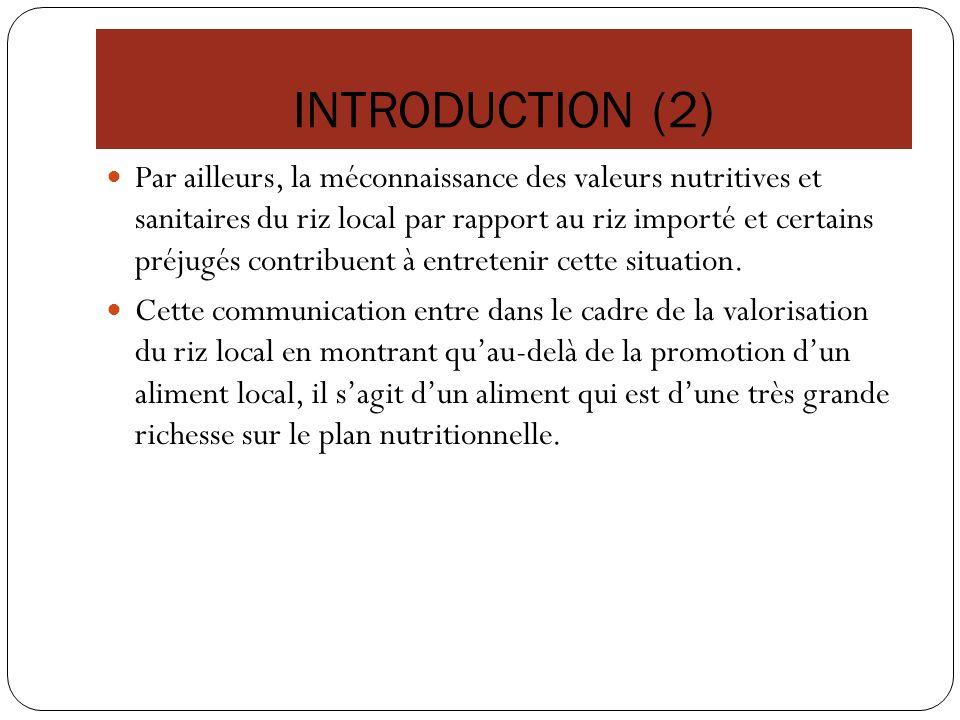 INTRODUCTION (2) Par ailleurs, la méconnaissance des valeurs nutritives et sanitaires du riz local par rapport au riz importé et certains préjugés con