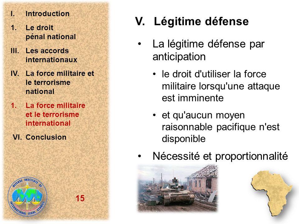 15 V.Légitime défense La légitime défense par anticipation le droit d'utiliser la force militaire lorsqu'une attaque est imminente et qu'aucun moyen r