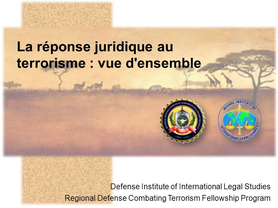 La réponse juridique au terrorisme : vue d ensemble Defense Institute of International Legal Studies Regional Defense Combating Terrorism Fellowship Program