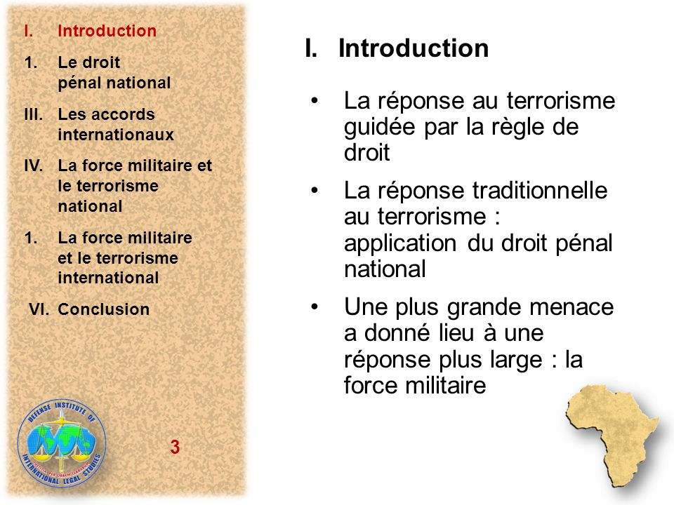 3 I.Introduction La réponse au terrorisme guidée par la règle de droit La réponse traditionnelle au terrorisme : application du droit pénal national Une plus grande menace a donné lieu à une réponse plus large : la force militaire I.Introduction 1.Le droit pénal national III.Les accords internationaux IV.La force militaire et le terrorisme national 1.La force militaire et le terrorisme international VI.Conclusion