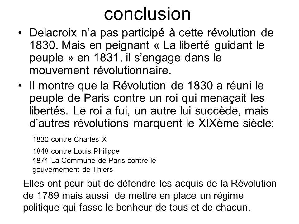 conclusion Delacroix na pas participé à cette révolution de 1830. Mais en peignant « La liberté guidant le peuple » en 1831, il sengage dans le mouvem