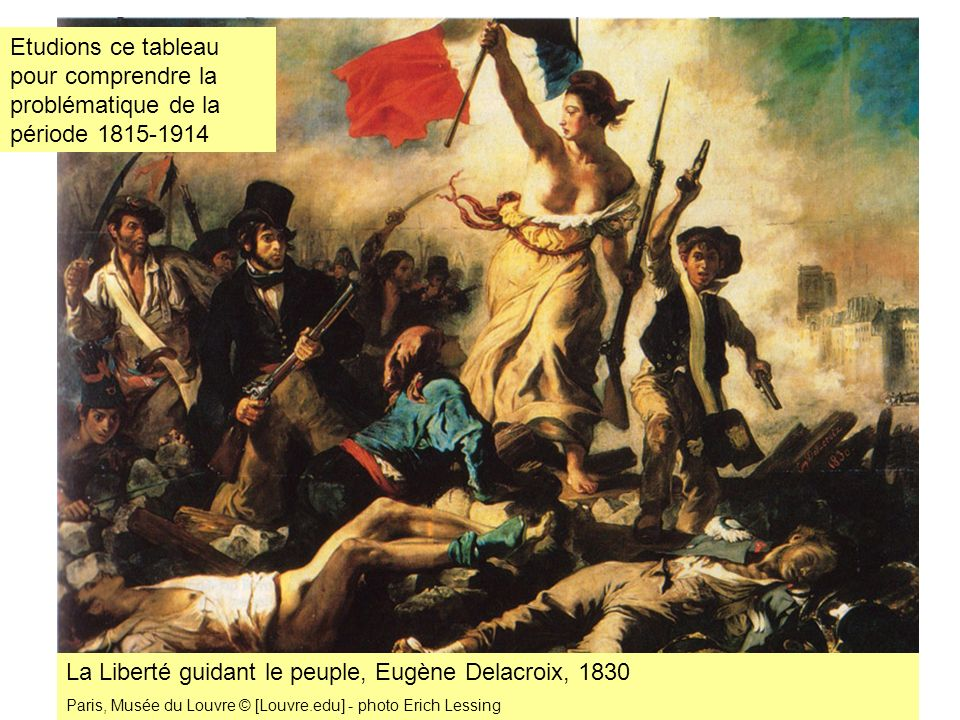 La Liberté guidant le peuple, Eugène Delacroix, 1830 Paris, Musée du Louvre © [Louvre.edu] - photo Erich Lessing Etudions ce tableau pour comprendre l