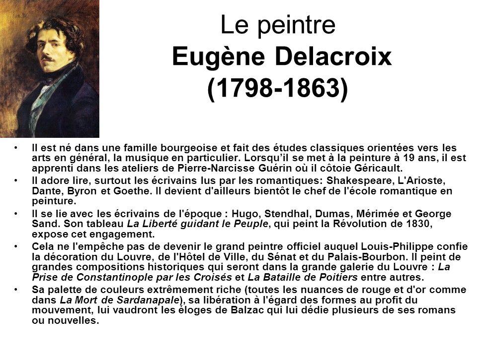 Le peintre Eugène Delacroix (1798-1863) Il est né dans une famille bourgeoise et fait des études classiques orientées vers les arts en général, la mus