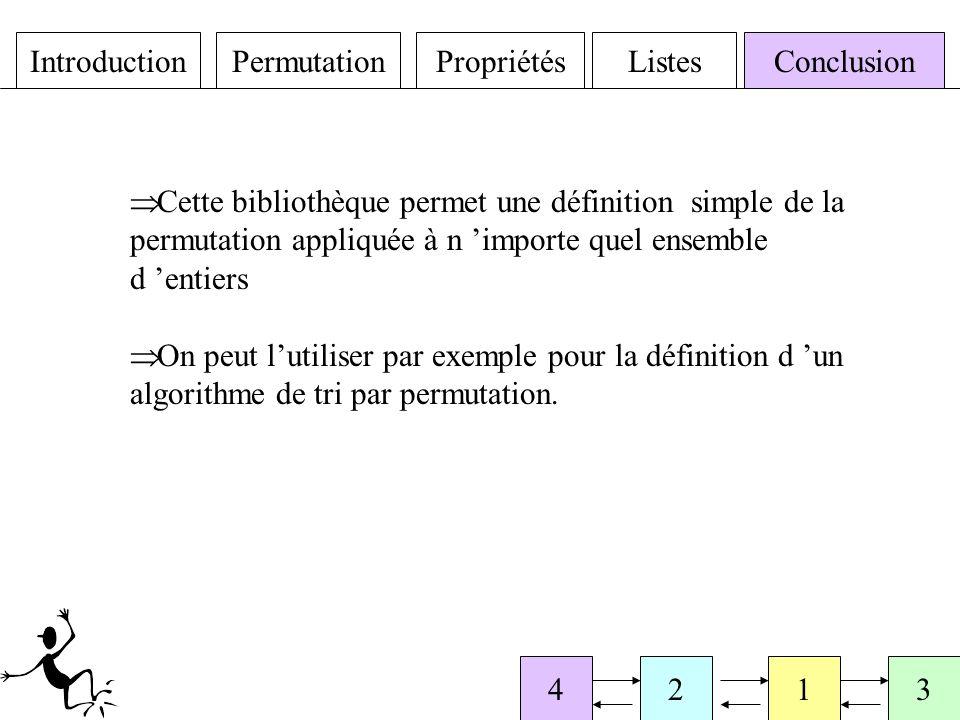 IntroductionPermutationPropriétésListesConclusion 4213 Cette bibliothèque permet une définition simple de la permutation appliquée à n importe quel ensemble d entiers On peut lutiliser par exemple pour la définition d un algorithme de tri par permutation.