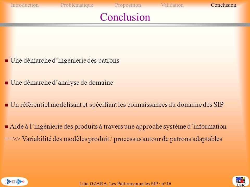 Lilia GZARA, Les Patterns pour les SIP / n°46 LSR Conclusion n Une démarche dingénierie des patrons n Une démarche danalyse de domaine n Un référentiel modélisant et spécifiant les connaissances du domaine des SIP n Aide à lingénierie des produits à travers une approche système dinformation ==>> Variabilité des modèles produit / processus autour de patrons adaptables IntroductionProblématique PropositionValidationConclusion