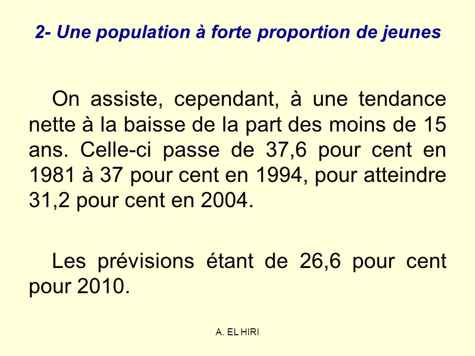 A. EL HIRI 2- Une population à forte proportion de jeunes On assiste, cependant, à une tendance nette à la baisse de la part des moins de 15 ans. Cell