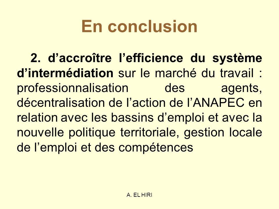 A. EL HIRI En conclusion 2. daccroître lefficience du système dintermédiation sur le marché du travail : professionnalisation des agents, décentralisa