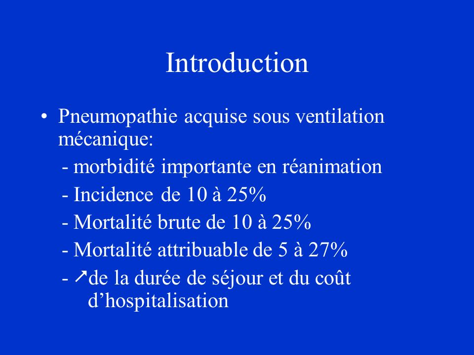 Introduction Pneumopathie acquise sous ventilation mécanique: - morbidité importante en réanimation - Incidence de 10 à 25% - Mortalité brute de 10 à