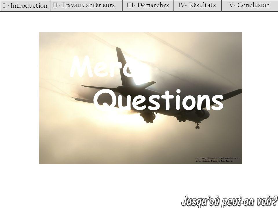 Merci Questions I - Introduction II -Travaux antérieursIII- DémarchesIV- RésultatsV- Conclusion Atterrissage d'un avion dans des conditions de faible