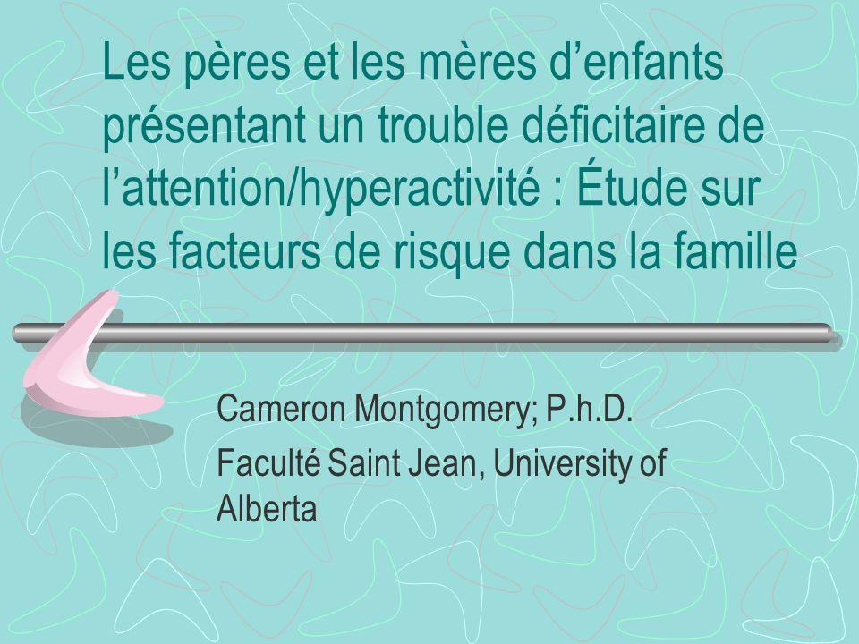 Les pères et les mères denfants présentant un trouble déficitaire de lattention/hyperactivité : Étude sur les facteurs de risque dans la famille Cameron Montgomery; P.h.D.