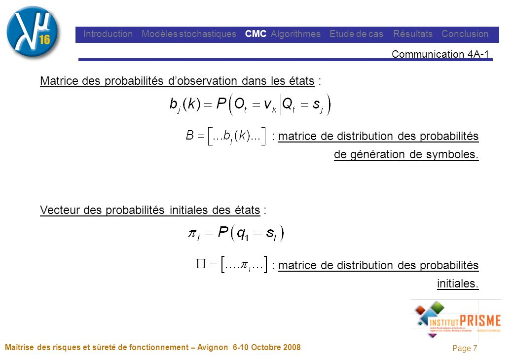 Page 7 Maîtrise des risques et sûreté de fonctionnement – Avignon 6-10 Octobre 2008 Introduction Modèles stochastiques CMC Algorithmes Etude de cas Résultats Conclusion Communication 4A-1 Matrice des probabilités dobservation dans les états : : matrice de distribution des probabilités de génération de symboles.