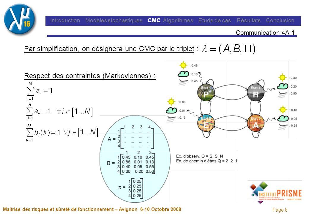 Page 8 Maîtrise des risques et sûreté de fonctionnement – Avignon 6-10 Octobre 2008 Introduction Modèles stochastiques CMC Algorithmes Etude de cas Résultats Conclusion Communication 4A-1 Par simplification, on désignera une CMC par le triplet : Respect des contraintes (Markoviennes) :